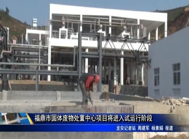 福鼎市固体废物处置中心项目将进入试运行阶段