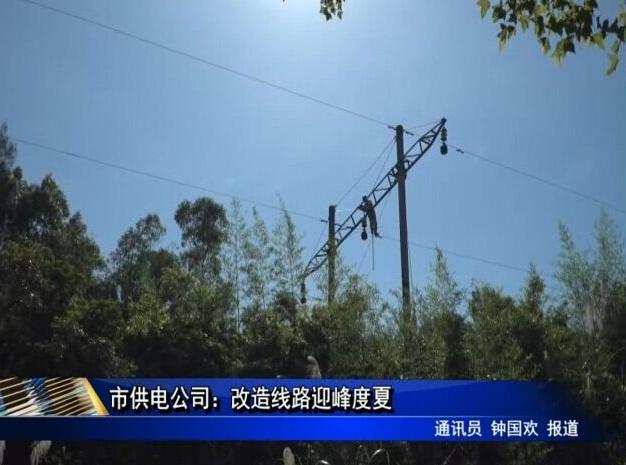 市供电公司:改造线路迎峰度夏