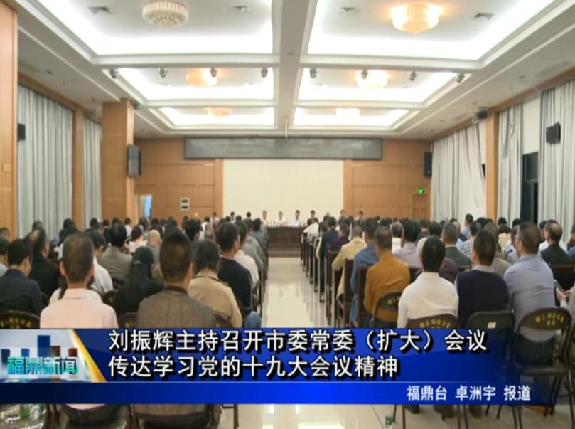 刘振辉主持召开市委常委(扩大)会议 传达学习党的十九大会议精神
