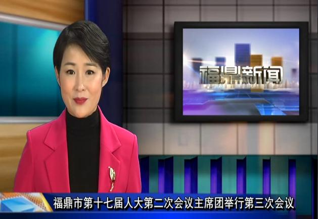 福鼎市第十七届人大第二次会议主席团举行第三次会议