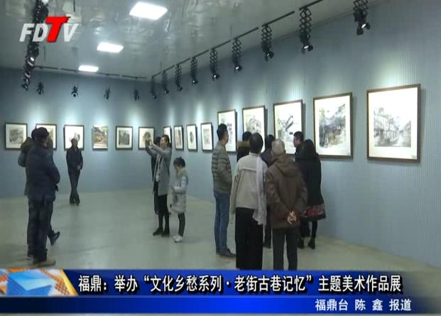 """福鼎:举办""""文化乡愁系列·老街古巷记忆""""主题美术作品展"""