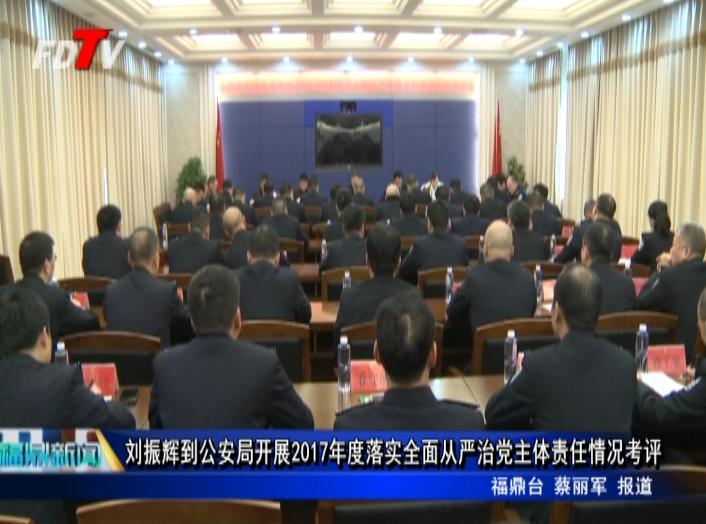 刘振辉到公安局开展2017年度落实全面从严治党主体责任情况考评