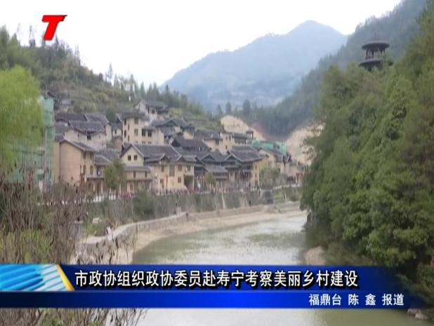 市政协组织政协委员赴寿宁考察美丽乡村建设