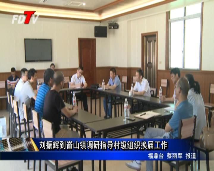 刘振辉到嵛山镇调研指导村级组织换届工作