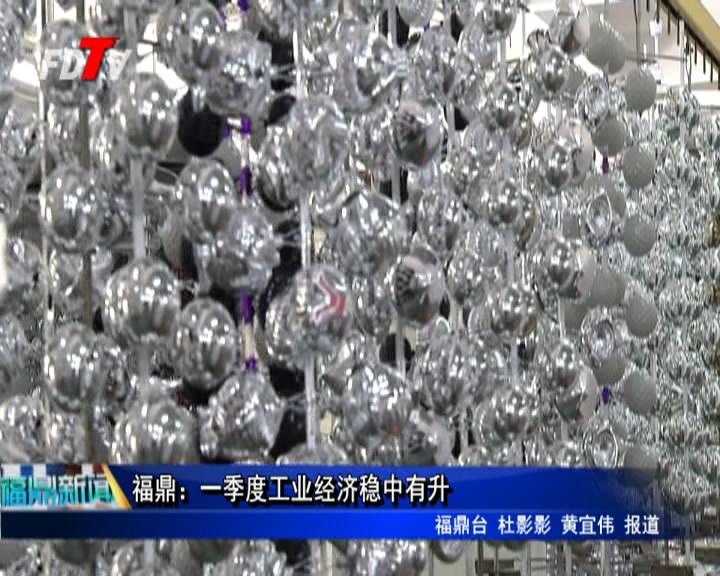 福鼎:一季度工业经济稳中有升