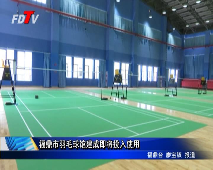 福鼎市羽毛球馆建成即将投入使用