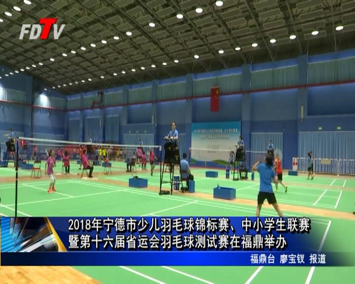 2018年宁德市少儿羽毛球锦标赛、中小学生联赛暨第十六届省运会羽毛球测试赛在福鼎举办