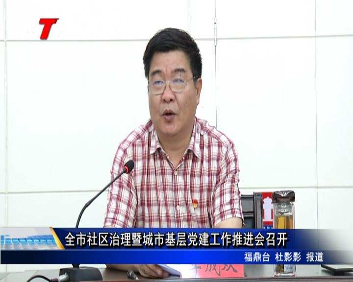 全市社区治理暨城市基层党建工作推进会召开