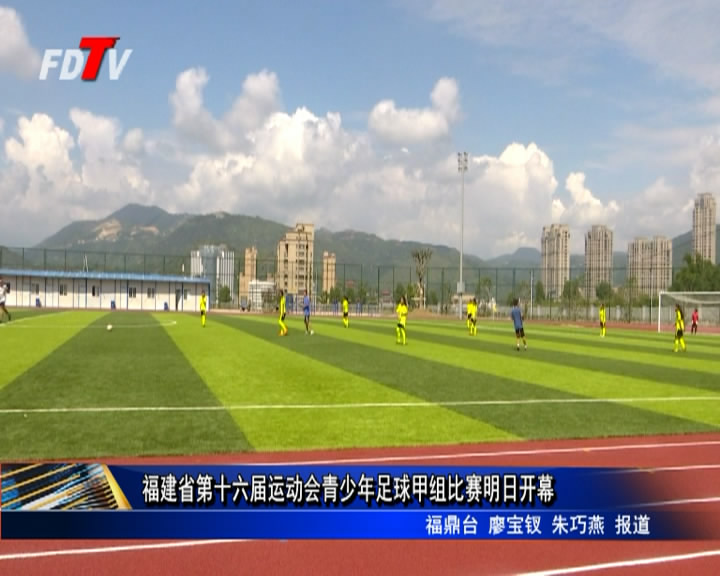 福建省第十六届运动会青少年足球甲组比赛明日开幕