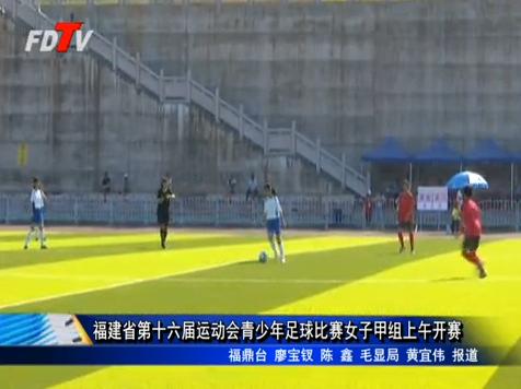福建省第十六届运动会青少年男女(甲组)足球比赛开赛