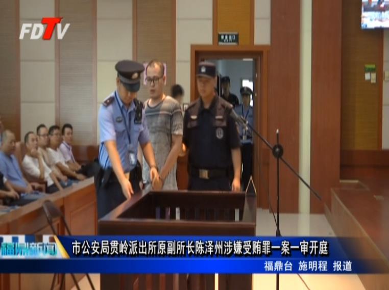 市公安局贯岭派出所原副所长陈泽州涉嫌受贿罪一案一审开庭