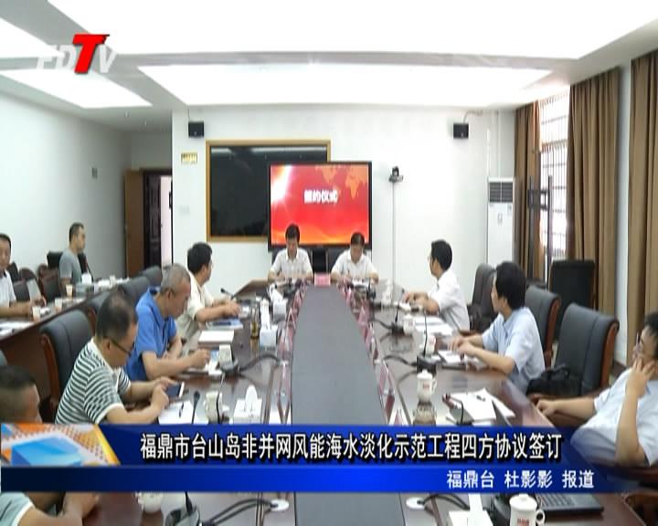 福鼎市台山岛非并网风能海水淡化示范工程四方协议签订