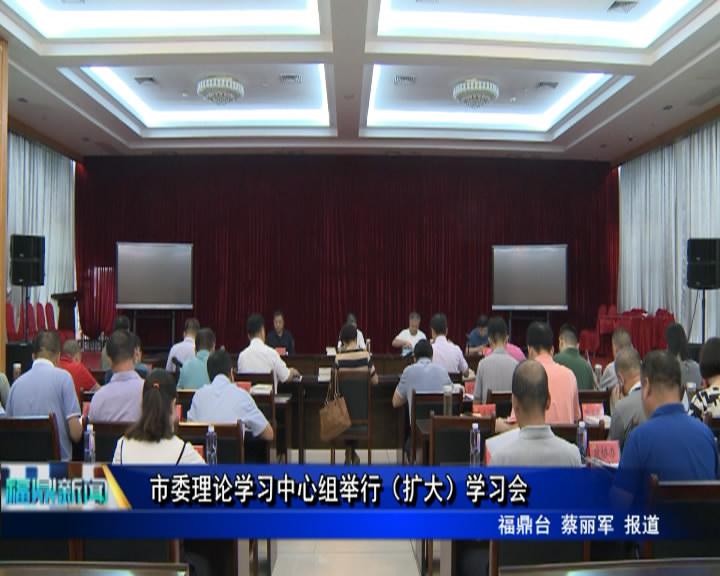 市委理论学习中心组举行(扩大)学习会