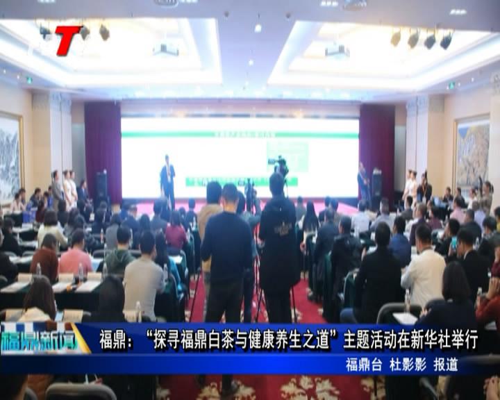 """福鼎:""""探寻福鼎白茶与康健养生之道""""主题运动在新华社举行"""