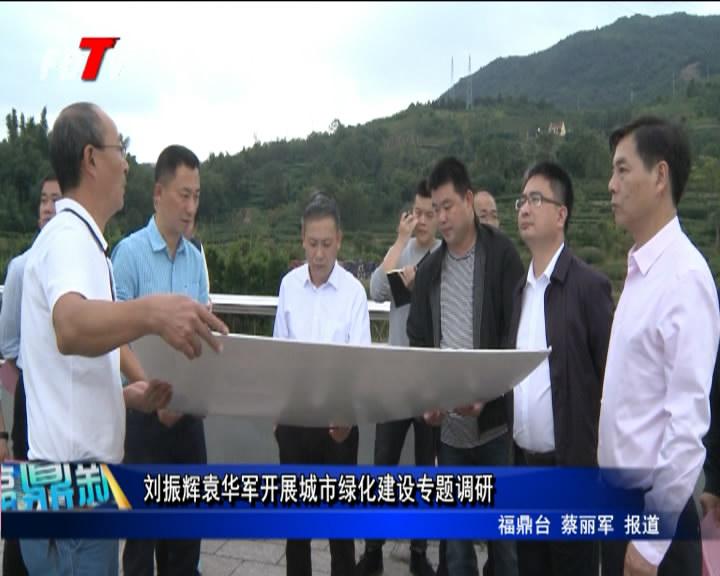 刘振辉袁华军开展城市绿化建设专题调研