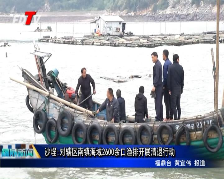 沙埕:对辖区南镇海疆2600余口渔排展开清退举措