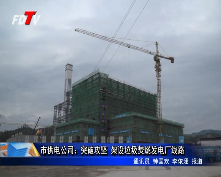 市供电公司:突破攻坚 架设垃圾焚烧发电厂线路