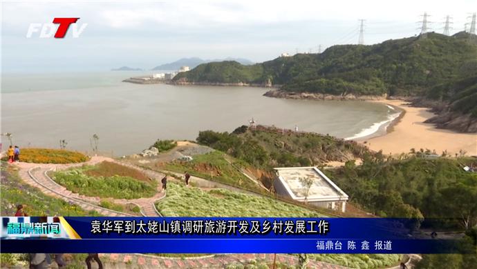 袁华军到太姥山镇调研旅游开发及乡村发展工作