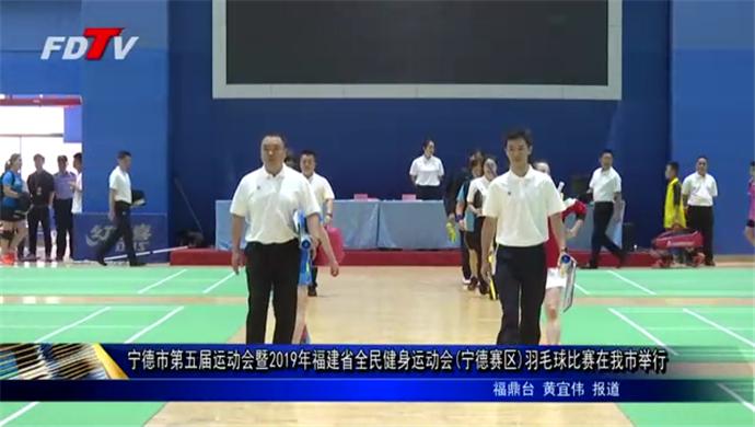 宁德市第五届运动会暨2019年福建省全民健身运动会(宁德赛区)羽毛球比赛在我市举行