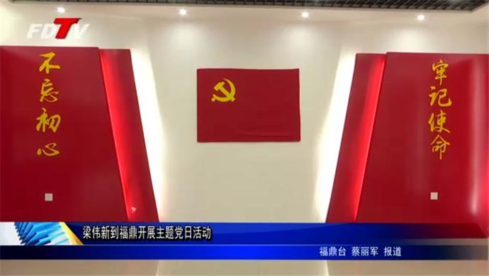 梁伟新到福鼎开展主题党日活动