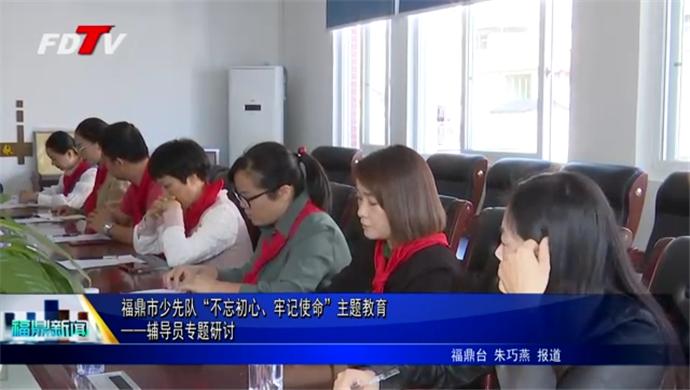 """福鼎市少先队""""不忘初心、牢记使命""""主题教育——辅导员专题研讨"""