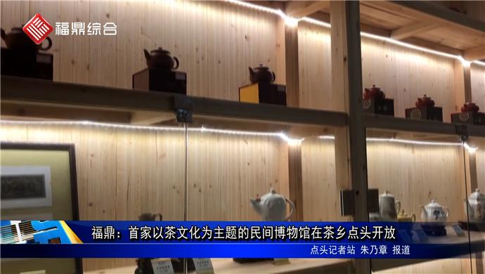 福鼎:首家以茶文化为主题的民间博物馆在茶乡点头开放
