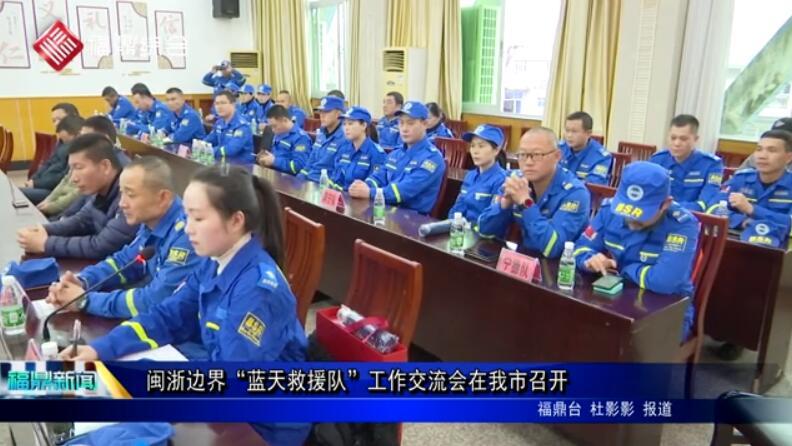 """闽浙边界""""蓝天救援队""""工作交流会在我市召开"""