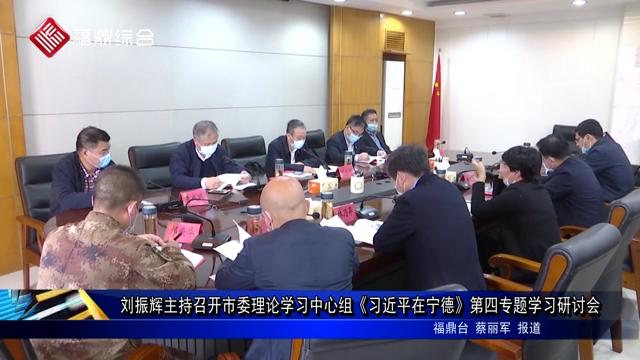 刘振辉主持召开市委理论学习中心组《习近平在宁德》第四专题学习研讨会