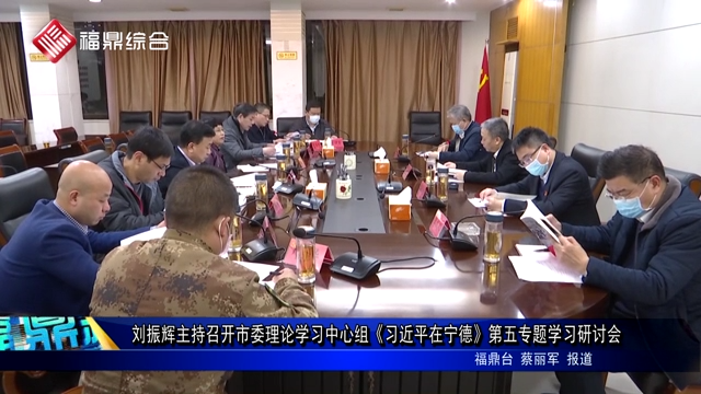 刘振辉主持召开市委理论学习中心组《习近平在宁德》第五专题学习研讨会