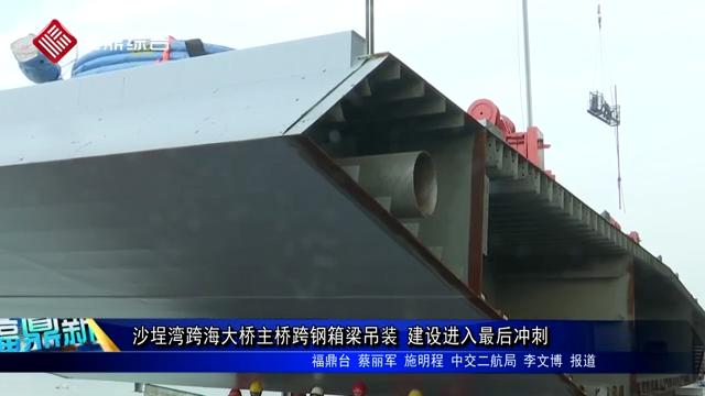 沙埕湾跨海大桥主桥跨钢箱梁吊装 建设进入最后冲刺