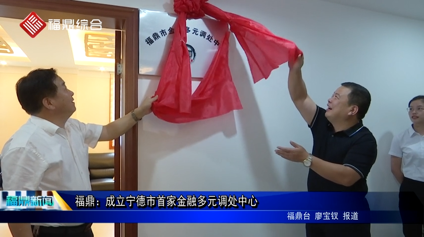福鼎:成立宁德市首家金融多元调处中心