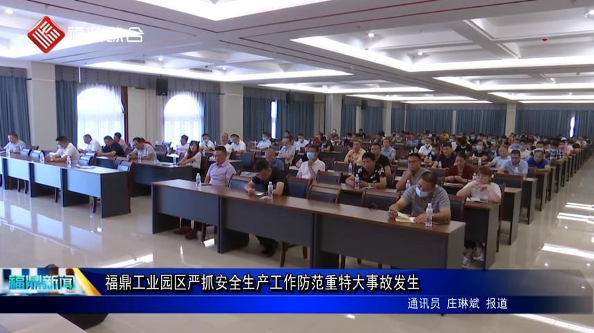 福鼎工业园区严抓安全生产工作防范重特大事故发生