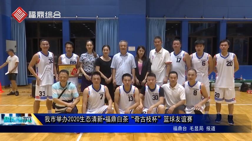"""我市举办2020生态清新·福鼎白茶""""奇古枝杯""""篮球友谊赛"""