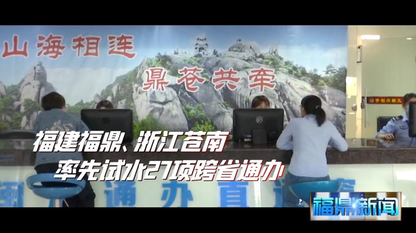 【短视频】--福建福鼎和浙江苍南率先试水27项业务跨省通办
