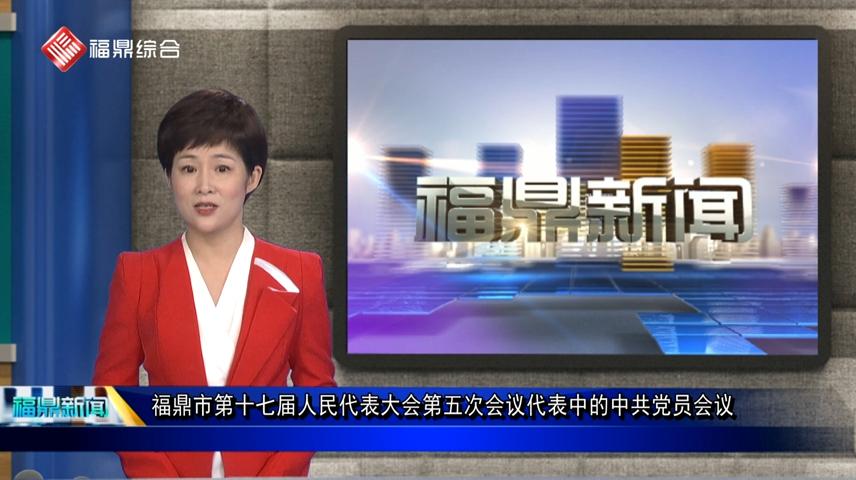 口播:福鼎市第十七届人民代表大会第五次会议代表中的中共党员会议