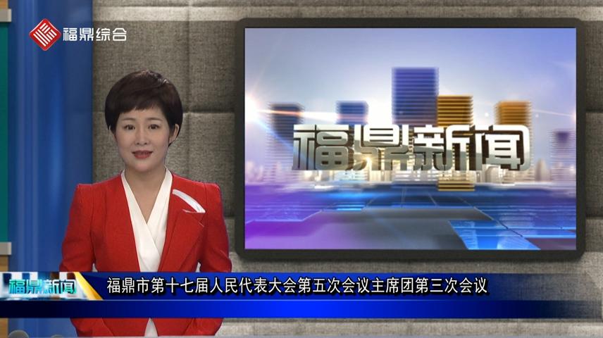口播:福鼎市第十七届人民代表大会第五次会议主席团第三次会议