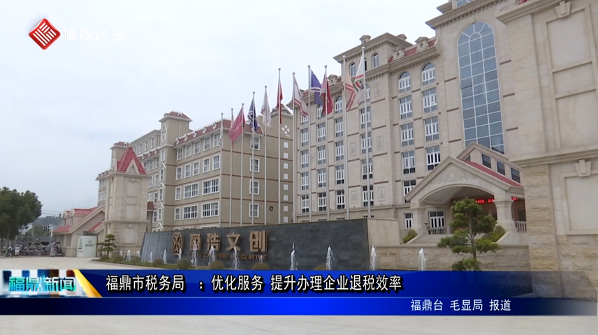 福鼎市税务局  :优化服务 提升办理企业退税效率