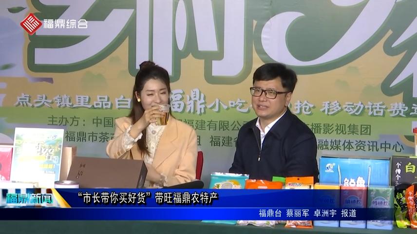 """""""市长带你买好货""""带旺福鼎农特产"""