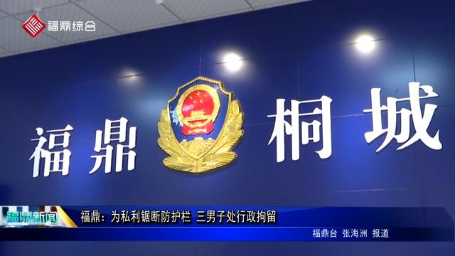 福鼎:为私利锯断防护栏 三男子处行政拘留